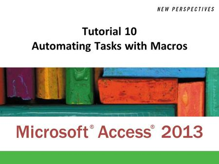 Microsoft Access 2013 ®® Tutorial 10 Automating Tasks with Macros.