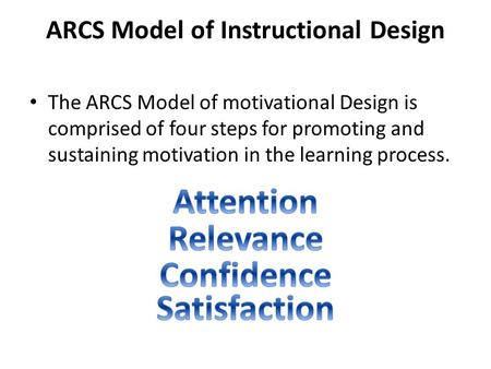 ARCS Model of Instructional Design The ARCS Model of motivational Design is comprised of four steps for promoting and sustaining motivation in the learning.