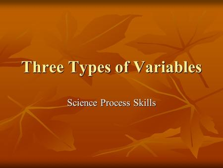 Three Types of Variables Science Process Skills. Three types of Variables In a science investigation there are three types of variables In a science investigation.