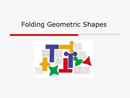 Folding Geometric Shapes. Nets  A net is a two-dimensional figure that, when folded, forms a three-dimensional figure.