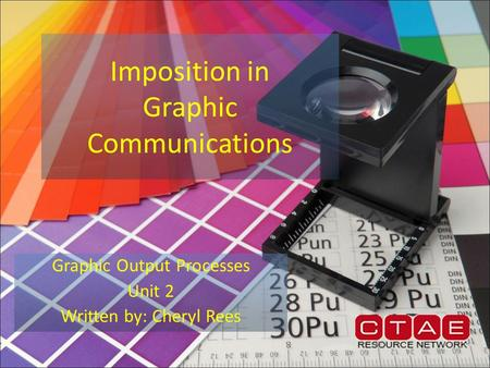 Imposition in Graphic Communications Graphic Output Processes Unit 2 Written by: Cheryl Rees.