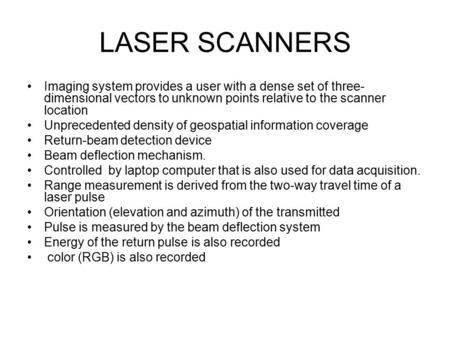 LASER SCANNERS Imaging system provides a user with a dense set of three- dimensional vectors to unknown points relative to the scanner location Unprecedented.