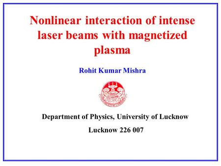 Nonlinear interaction of intense laser beams with magnetized plasma Rohit Kumar Mishra Department of Physics, University of Lucknow Lucknow 226 007.