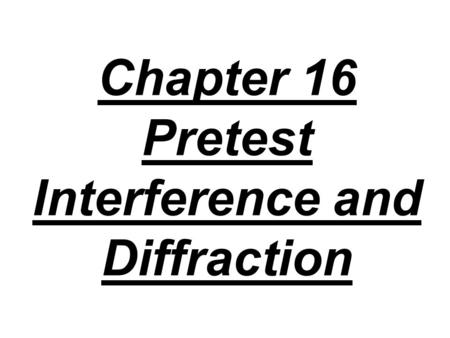 Chapter 16 Pretest Interference and Diffraction. 1. When monochromatic light is reflected from a thin transparent film, A) constructive interference occurs.