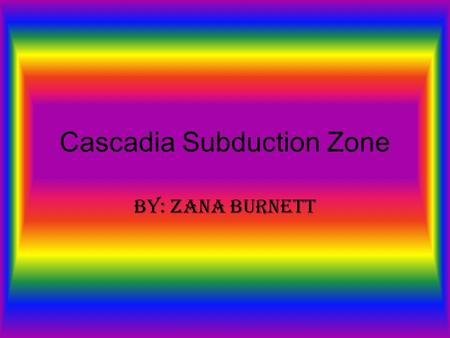 Cascadia Subduction Zone By: Zana Burnett. Cascadia Subduction Zone The Cascadia Subduction zone is a type of convergent plate boundary that stretches.