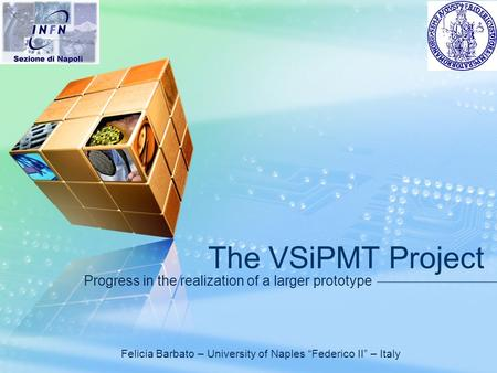 "LOGO The VSiPMT Project Progress in the realization of a larger prototype Felicia Barbato – University of Naples ""Federico II"" – Italy."