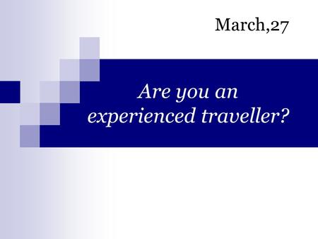 Are you an experienced traveller? March,27. Visit museums Go sightseeing Taste local food Go shopping Stay in a luxurious hotel Attend a performance.
