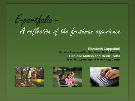 E-portfolio - Elizabeth Cappelluti Faculty, Freshman Studies, Seton Hall University Danielle Mirliss and Heidi Trotta Teaching, Learning and Technology.