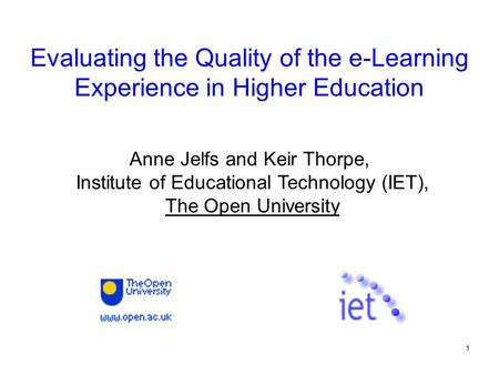 1 Evaluating the Quality of the e-Learning Experience in Higher Education Anne Jelfs and Keir Thorpe, Institute of Educational Technology (IET), The Open.