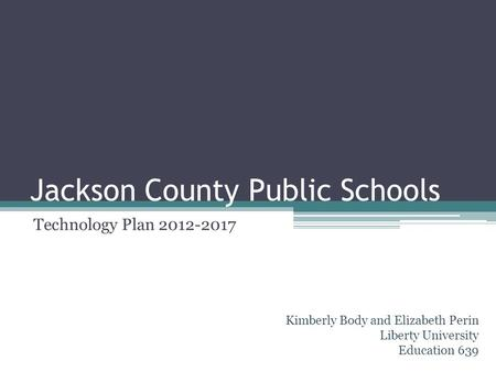 Jackson County Public Schools Technology Plan 2012-2017 Kimberly Body and Elizabeth Perin Liberty University Education 639.