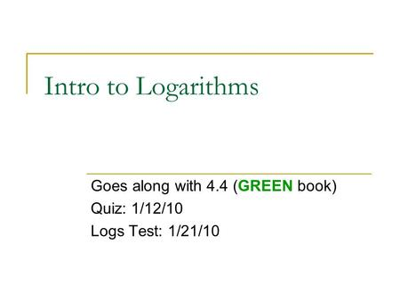 Intro to Logarithms Goes along with 4.4 (GREEN book) Quiz: 1/12/10 Logs Test: 1/21/10.