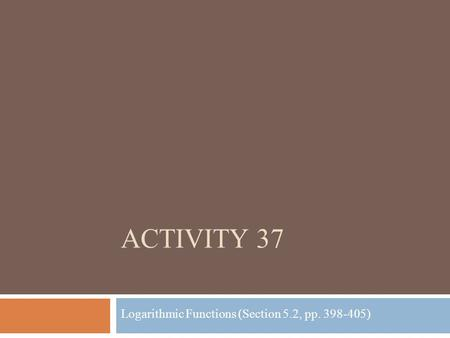 ACTIVITY 37 Logarithmic Functions (Section 5.2, pp. 398-405)