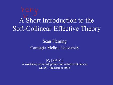 A Short Introduction to the Soft-Collinear Effective Theory Sean Fleming Carnegie Mellon University |V xb | and |V tx | A workshop on semileptonic and.