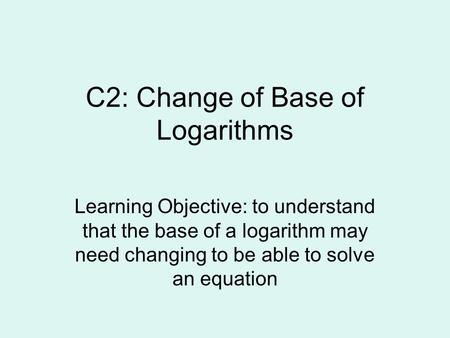 C2: Change of Base of Logarithms Learning Objective: to understand that the base of a logarithm may need changing to be able to solve an equation.