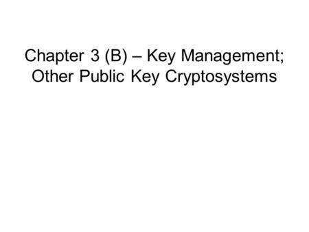 Chapter 3 (B) – Key Management; Other Public Key Cryptosystems.