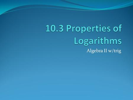 Algebra II w/trig. Logarithmic expressions can be rewritten using the properties of logarithms. Product Property: the log of a product is the sum of the.