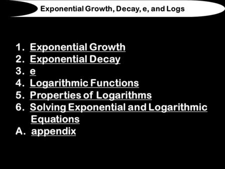 1. Exponential GrowthExponential Growth 2. Exponential DecayExponential Decay 3. ee 4. Logarithmic FunctionsLogarithmic Functions 5. Properties of LogarithmsProperties.