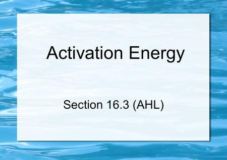 Activation Energy Section 16.3 (AHL). Introduction All chemical reactions require minimum energy (activation energy, E a ) to occur At higher temperatures,