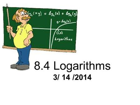 8.4 Logarithms 3/ 14 /2014. Introduction to Logarithm Video