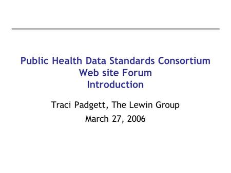 Public Health Data Standards Consortium Web site Forum Introduction Traci Padgett, The Lewin Group March 27, 2006.