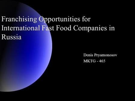 Franchising Opportunities for International Fast Food Companies in Russia Denis Pryamonosov MKTG - 465.