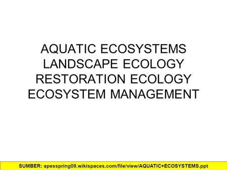 AQUATIC ECOSYSTEMS LANDSCAPE ECOLOGY RESTORATION ECOLOGY ECOSYSTEM MANAGEMENT SUMBER: apesspring09.wikispaces.com/file/view/AQUATIC+ECOSYSTEMS.ppt‎