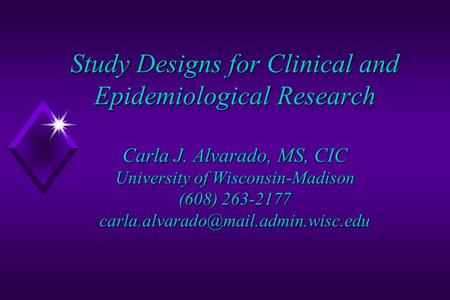 Study Designs for Clinical and Epidemiological Research Carla J. Alvarado, MS, CIC University of Wisconsin-Madison (608) 263-2177