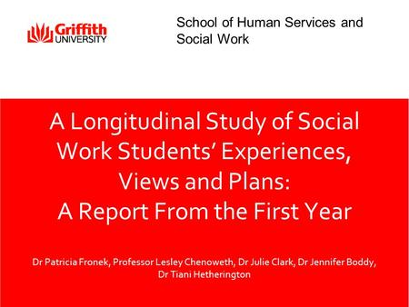 A Longitudinal Study of Social Work Students' Experiences, Views and Plans: A Report From the First Year Dr Patricia Fronek, Professor Lesley Chenoweth,