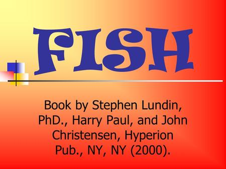 FISH Book by Stephen Lundin, PhD., Harry Paul, and John Christensen, Hyperion Pub., NY, NY (2000).