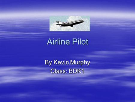 Airline Pilot By Kevin Murphy Class: BDK1. Work Requirements  Must have at least 2 years in college, but some airlines prefer to hire college graduates.