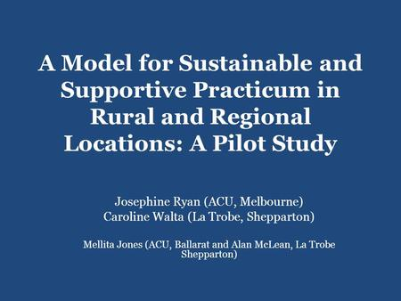 A Model for Sustainable and Supportive Practicum in Rural and Regional Locations: A Pilot Study Josephine Ryan (ACU, Melbourne) Caroline Walta (La Trobe,