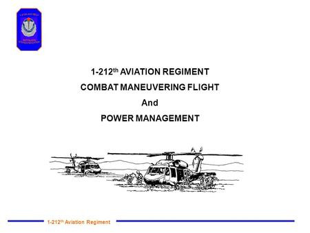1-212 th Aviation Regiment 1-212 th AVIATION REGIMENT COMBAT MANEUVERING FLIGHT And POWER MANAGEMENT.