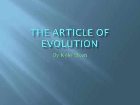 By Kyle Efken  Evolution is a huge scientific break through that explains much about the diversity of life on Earth.  It has opened new realms in the.