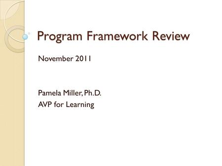 Program Framework Review November 2011 Pamela Miller, Ph.D. AVP for Learning.