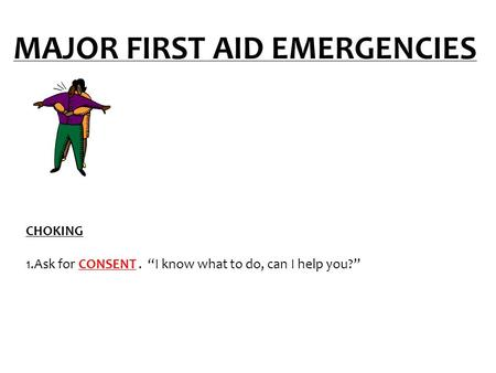 "MAJOR FIRST AID EMERGENCIES CHOKING 1.Ask for CONSENT. ""I know what to do, can I help you?"""