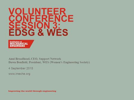 Www.imeche.org VOLUNTEER CONFERENCE SESSION 3: EDSG & WES Anni Broadhead, CEO, Support Network Dawn Bonfield, President, WES (Women's Engineering Society)