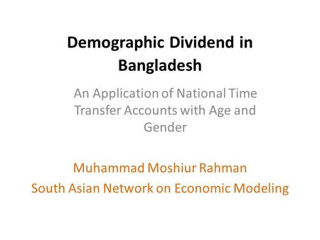 Demographic Dividend in Bangladesh Muhammad Moshiur Rahman South Asian Network on Economic Modeling An Application of National Time Transfer Accounts with.