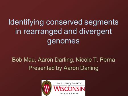 Identifying conserved segments in rearranged and divergent genomes Bob Mau, Aaron Darling, Nicole T. Perna Presented by Aaron Darling.