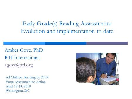 Early Grade(s) Reading Assessments: Evolution and implementation to date Amber Gove, PhD RTI International All Children Reading by 2015: