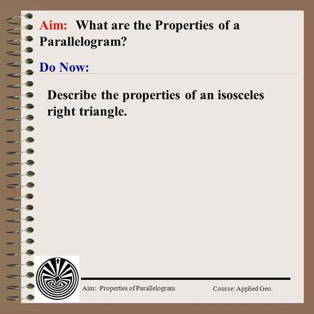 Aim: Properties of Parallelogram Course: Applied Geo. Do Now: Aim: What are the Properties of a Parallelogram? Describe the properties of an isosceles.