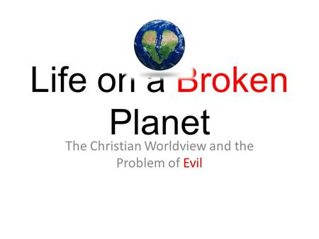 Life on a Broken Planet The Christian Worldview and the Problem of Evil.