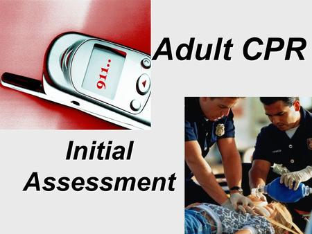 Adult CPR Initial Assessment. Tap & ShoutTap & Shout –Head to Ear –Tap Collar Bone Check for Responsiveness 1. Check for Responsiveness.
