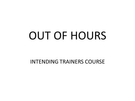 OUT OF HOURS INTENDING TRAINERS COURSE. DO WE CARE? WE DO NOW!