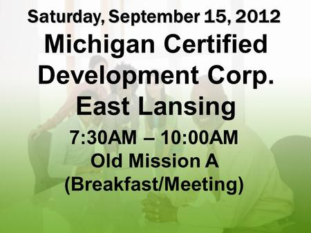 Test page 1 Saturday, September 15, 2012 Michigan Certified Development Corp. East Lansing 7:30AM – 10:00AM Old Mission A (Breakfast/Meeting)