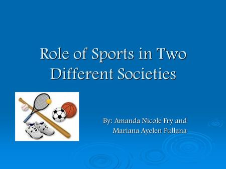 Role of Sports in Two Different Societies By: Amanda Nicole Fry and By: Amanda Nicole Fry and Mariana Ayelen Fullana Mariana Ayelen Fullana.