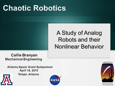 Chaotic Robotics Callie Branyan Mechanical Engineering A Study of Analog Robots and their Nonlinear Behavior Arizona Space Grant Symposium April 18, 2015.