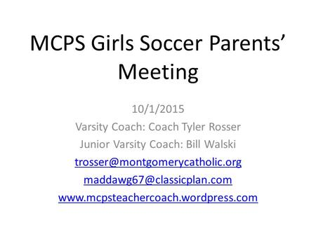 MCPS Girls Soccer Parents' Meeting 10/1/2015 Varsity Coach: Coach Tyler Rosser Junior Varsity Coach: Bill Walski