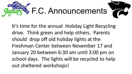 F.C. Announcements It's time for the annual Holiday Light Recycling drive. Think green and help others. Parents should drop off old holiday lights at the.