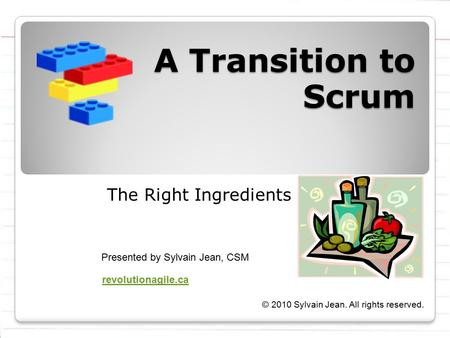 A Transition to Scrum The Right Ingredients Presented by Sylvain Jean, CSM © 2010 Sylvain Jean. All rights reserved. revolutionagile.ca.