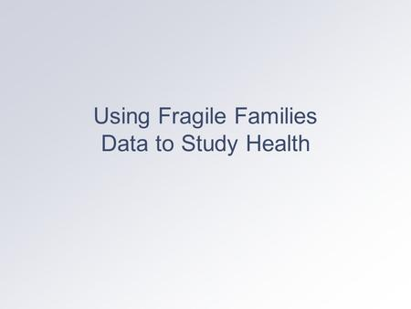 Using Fragile Families Data to Study Health. Baseline Health Measures Mother: prenatal health behaviors (smoking drinking, drug use); prenatal care use.